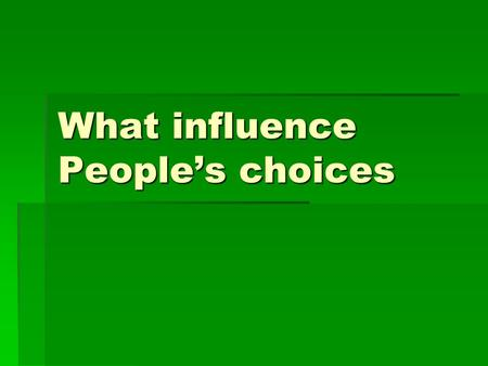 What influence People's choices. Three tiers of influence exist  First – contemporary music, movies, TV, internet, public policies and parents  Second.