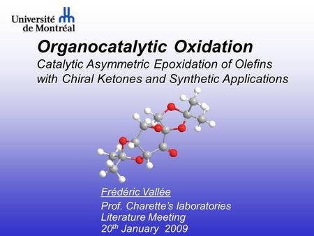 Organocatalytic Oxidation Catalytic Asymmetric Epoxidation of Olefins with Chiral Ketones and Synthetic Applications Frédéric Vallée Prof. Charette's laboratories.