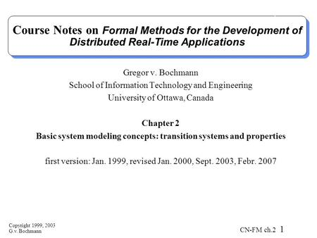 Copyright 1999, 2003 G.v. Bochmann CN-FM ch.2 1 Course Notes on Formal Methods for the Development of Distributed Real-Time Applications Gregor v. Bochmann.