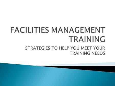 STRATEGIES TO HELP YOU MEET YOUR TRAINING NEEDS.  Our goal today is to have discussion on what Facilities Management Departments in our region are doing.