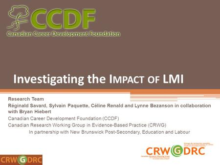 Investigating the I MPACT OF LMI Research Team Réginald Savard, Sylvain Paquette, Céline Renald and Lynne Bezanson in collaboration with Bryan Hiebert.