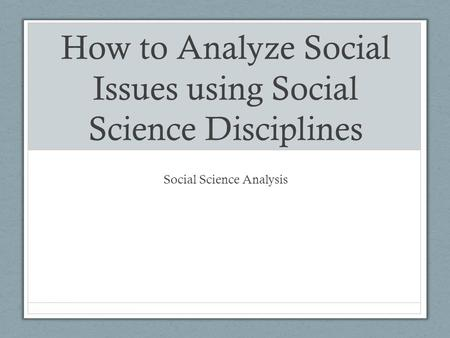 How to Analyze Social Issues using Social Science Disciplines Social Science Analysis.
