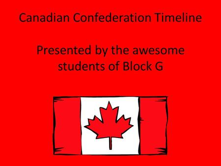 Canadian Confederation Timeline Presented by the awesome students of Block G.