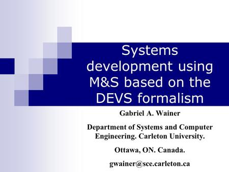 Systems development using M&S based on the DEVS formalism Gabriel A. Wainer Department of Systems and Computer Engineering. Carleton University. Ottawa,