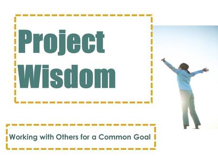 Project Wisdom Working with Others for a Common Goal.