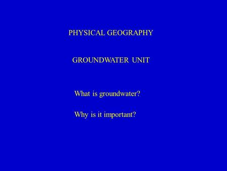 PHYSICAL GEOGRAPHY GROUNDWATER UNIT What is groundwater? Why is it important?