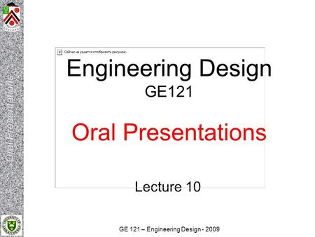 GE 121 – Engineering Design - 2009 Engineering Design GE121 Oral Presentations Lecture 10.