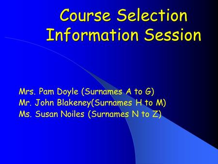 Course Selection Information Session Course Selection Information Session Mrs. Pam Doyle (Surnames A to G) Mr. John Blakeney(Surnames H to M) Ms. Susan.