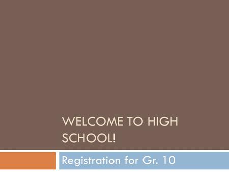 WELCOME TO HIGH SCHOOL! Registration for Gr. 10. You Should Have:  Registration booklet  Registration Form  Pen or pencil.