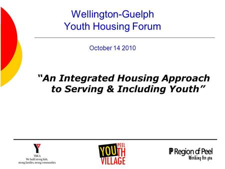 "Wellington-Guelph Youth Housing Forum October 14 2010 ""An Integrated Housing Approach to Serving & Including Youth"""