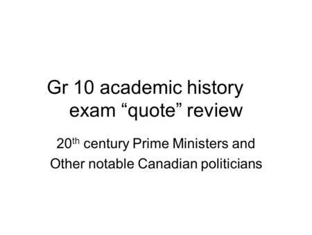 "Gr 10 academic history exam ""quote"" review 20 th century Prime Ministers and Other notable Canadian politicians."