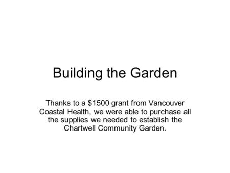 Building the Garden Thanks to a $1500 grant from Vancouver Coastal Health, we were able to purchase all the supplies we needed to establish the Chartwell.