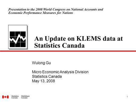 1 An Update on KLEMS data at Statistics Canada Wulong Gu Micro Economic Analysis Division Statistics Canada May 13, 2008 Presentation to the 2008 World.