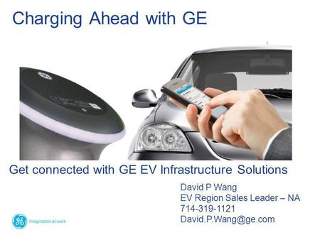 Get connected with GE EV Infrastructure Solutions Charging Ahead with GE David P Wang EV Region Sales Leader – NA 714-319-1121