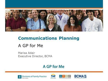 A GP for Me Marisa Adair Executive Director, BCMA Communications Planning.