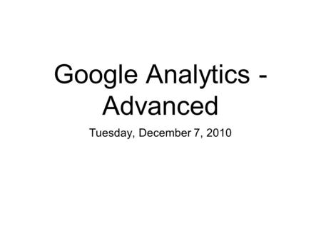 Google Analytics - Advanced Tuesday, December 7, 2010.