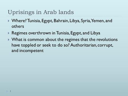 Uprisings in Arab lands  Where? Tunisia, Egypt, Bahrain, Libya, Syria, Yemen, and others  Regimes overthrown in Tunisia, Egypt, and Libya  What is common.
