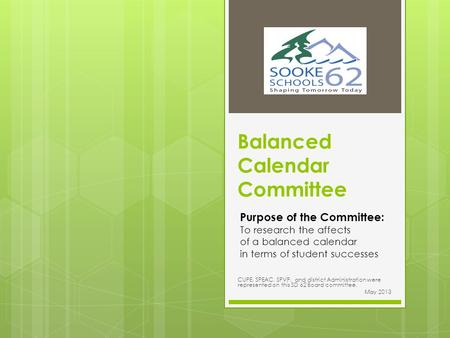 Balanced Calendar Committee CUPE, SPEAC, SPVP, and district Administration were represented on this SD 62 Board committee. May 2013 Purpose of the Committee: