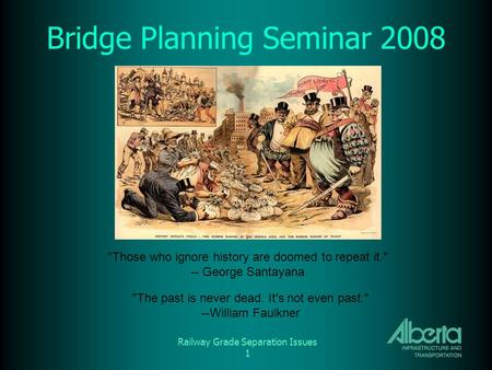 Railway Grade Separation Issues 1 Bridge Planning Seminar 2008 Those who ignore history are doomed to repeat it. -- George Santayana The past is never.