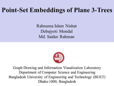 Rahnuma Islam Nishat Debajyoti Mondal Md. Saidur Rahman Graph Drawing and Information Visualization Laboratory Department of Computer Science and Engineering.