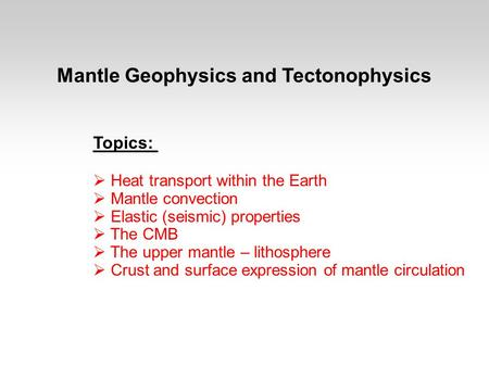 Mantle Geophysics and Tectonophysics Topics:  Heat transport within the Earth  Mantle convection  Elastic (seismic) properties  The CMB  The upper.