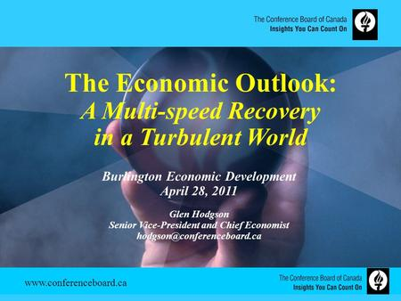 Www.conferenceboard.ca The Economic Outlook: A Multi-speed Recovery in a Turbulent World Burlington Economic Development April 28, 2011 Glen Hodgson Senior.