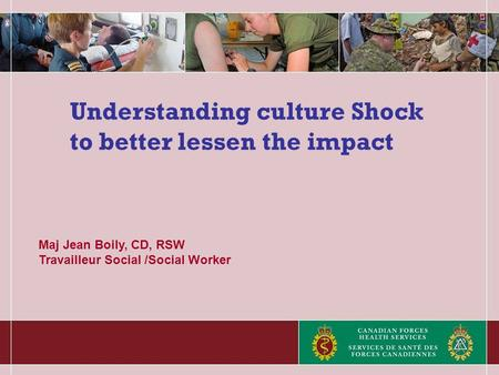 Understanding culture Shock to better lessen the impact Maj Jean Boily, CD, RSW Travailleur Social /Social Worker.