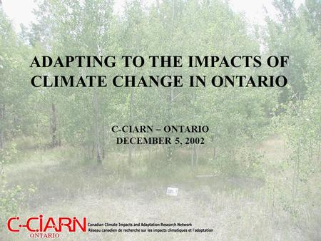 ADAPTING TO THE IMPACTS OF CLIMATE CHANGE IN ONTARIO C-CIARN – ONTARIO DECEMBER 5, 2002.