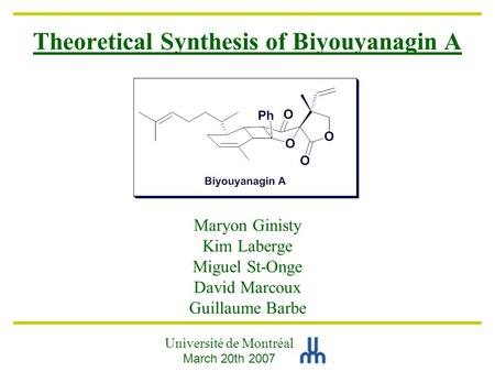 Theoretical Synthesis of Biyouyanagin A Maryon Ginisty Kim Laberge Miguel St-Onge David Marcoux Guillaume Barbe Université de Montréal March 20th 2007.