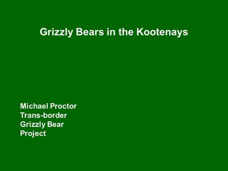 Grizzly Bears in the Kootenays Michael Proctor Trans-border Grizzly Bear Project.