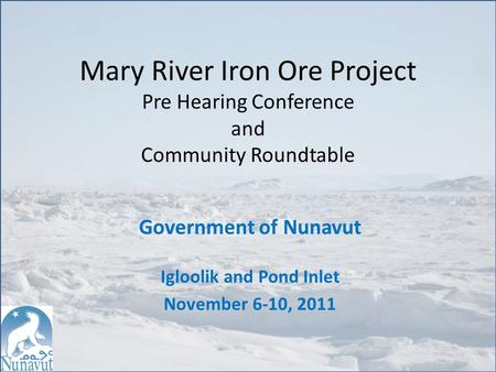 Mary River Iron Ore Project Pre Hearing Conference and Community Roundtable Government of Nunavut Igloolik and Pond Inlet November 6-10, 2011.