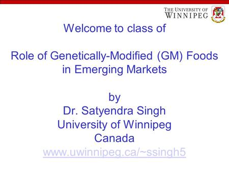 Welcome to class of Role of Genetically-Modified (GM) Foods in Emerging Markets by Dr. Satyendra Singh University of Winnipeg Canada www.uwinnipeg.ca/~ssingh5.