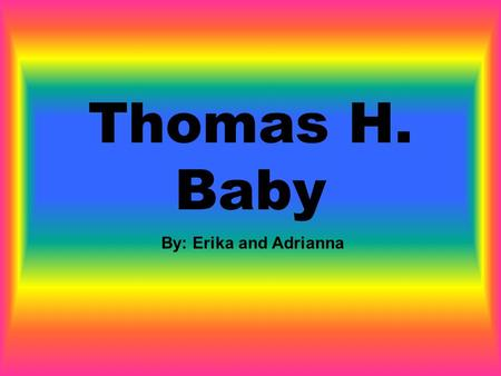 Thomas H. Baby By: Erika and Adrianna. Why did you make me up (make me up) Thomas H. baby Just to use me to (use me to) speak for you You were a politics.