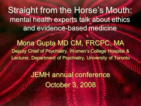 Straight from the Horse's Mouth: mental health experts talk about ethics and evidence-based medicine Mona Gupta MD CM, FRCPC, MA Deputy Chief of Psychiatry,