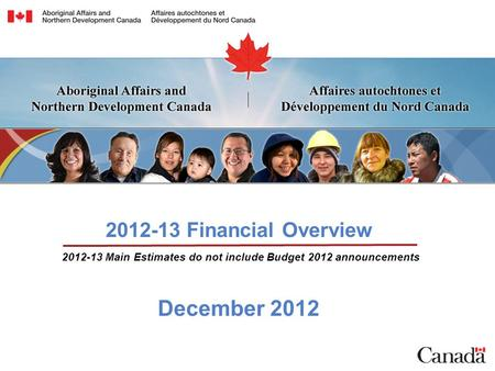 2012-13 Financial Overview December 2012 2012-13 Main Estimates do not include Budget 2012 announcements.