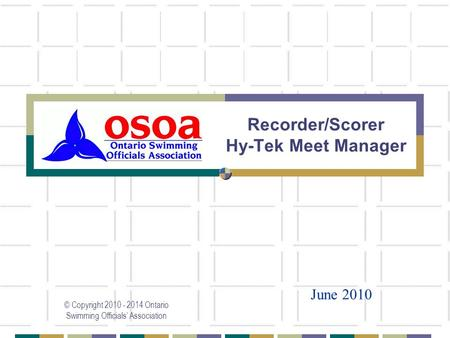 Recorder/Scorer Hy-Tek Meet Manager © Copyright 2010 - 2014 Ontario Swimming Officials' Association June 2010.