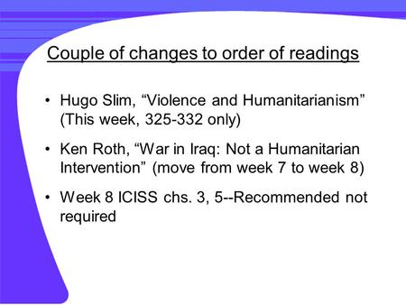 "Couple of changes to order of readings Hugo Slim, ""Violence and Humanitarianism"" (This week, 325-332 only) Ken Roth, ""War in Iraq: Not a Humanitarian Intervention"""