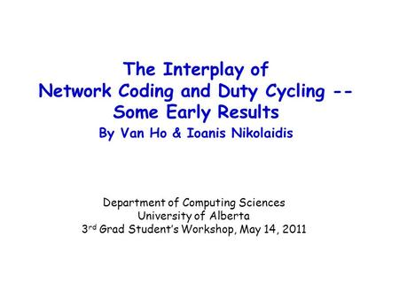 The Interplay of Network Coding and Duty Cycling -- Some Early Results By Van Ho & Ioanis Nikolaidis Department of Computing Sciences University of Alberta.