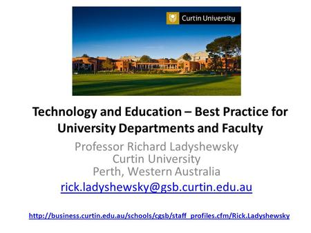 Technology and Education – Best Practice for University Departments and Faculty Professor Richard Ladyshewsky Curtin University Perth, Western Australia.