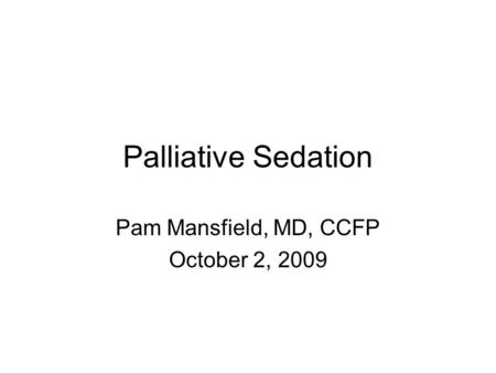 Palliative Sedation Pam Mansfield, MD, CCFP October 2, 2009.