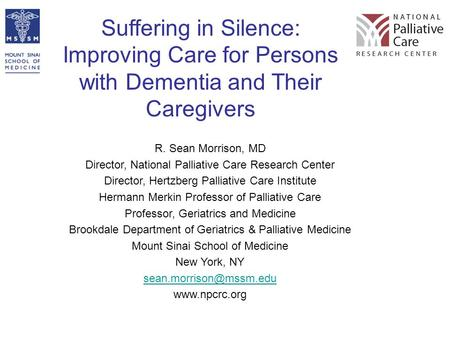 Suffering in Silence: Improving Care for Persons with Dementia and Their Caregivers R. Sean Morrison, MD Director, National Palliative Care Research Center.