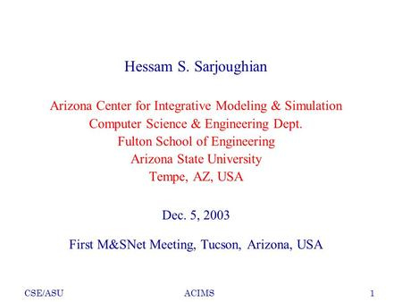 CSE/ASU1ACIMS Hessam S. Sarjoughian Arizona Center for Integrative Modeling & Simulation Computer Science & Engineering Dept. Fulton School of Engineering.