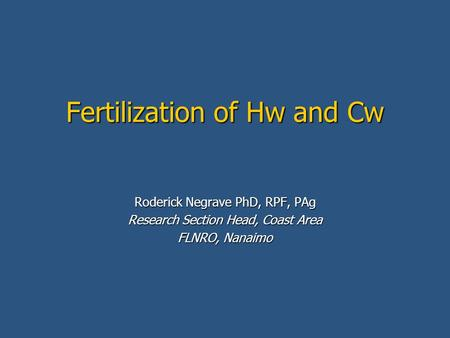 Fertilization of Hw and Cw Roderick Negrave PhD, RPF, PAg Research Section Head, Coast Area FLNRO, Nanaimo.