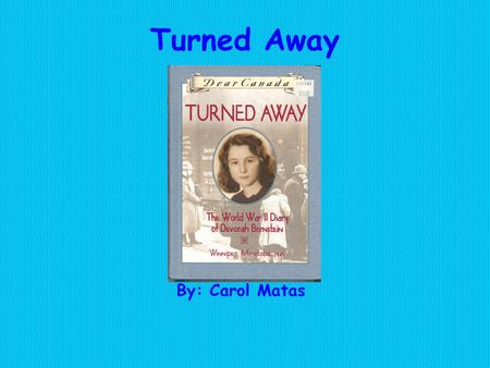 Turned Away By: Carol Matas. Summary This book is about a Jewish girl named Devorah Bernstein who lives in Winnipeg, Manitoba. It is in the middle of.