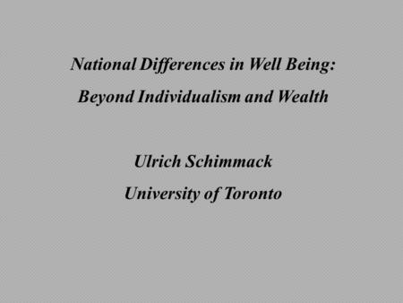 National Differences in Well Being: Beyond Individualism and Wealth Ulrich Schimmack University of Toronto.