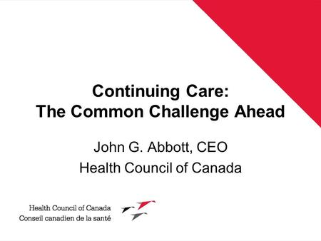 Continuing Care: The Common Challenge Ahead John G. Abbott, CEO Health Council of Canada.
