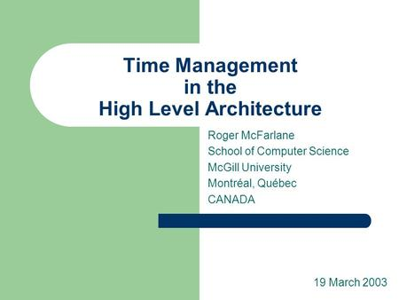 Time Management in the High Level Architecture Roger McFarlane School of Computer Science McGill University Montréal, Québec CANADA 19 March 2003.