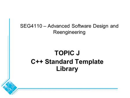 SEG4110 – Advanced Software Design and Reengineering TOPIC J C++ Standard Template Library.