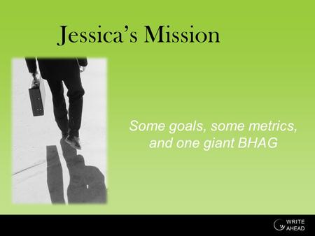 Jessica's Mission Some goals, some metrics, and one giant BHAG.