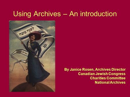 Using Archives – An introduction By Janice Rosen, Archives Director Canadian Jewish Congress Charities Committee National Archives.